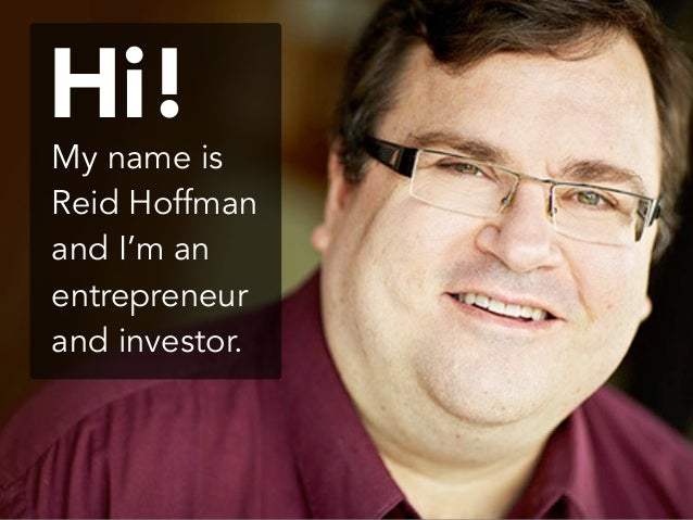 My name is Reid Hoffman and I'm an entrepreneur and investor. Hi!