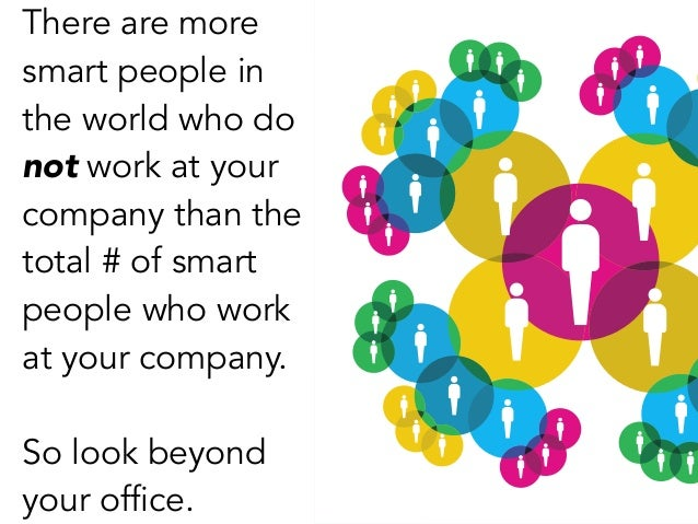 There are more smart people in the world who do not work at your company than the total # of smart people who work at your...