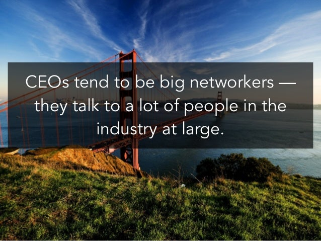 CEOs tend to be big networkers — they talk to a lot of people in the industry at large.