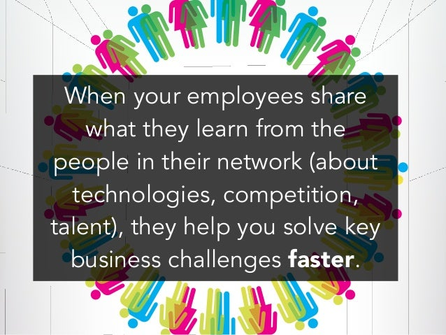 When your employees share what they learn from the people in their network (about technologies, competition, talent), they...