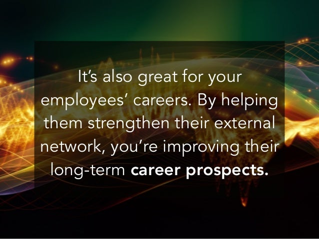 It's also great for your employees' careers. By helping them strengthen their external network, you're improving their lon...