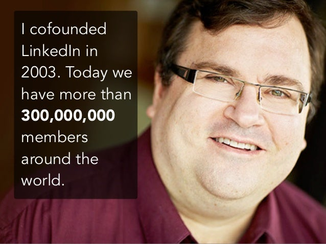 I cofounded LinkedIn in 2003. Today we have more than 300,000,000 members around the world.