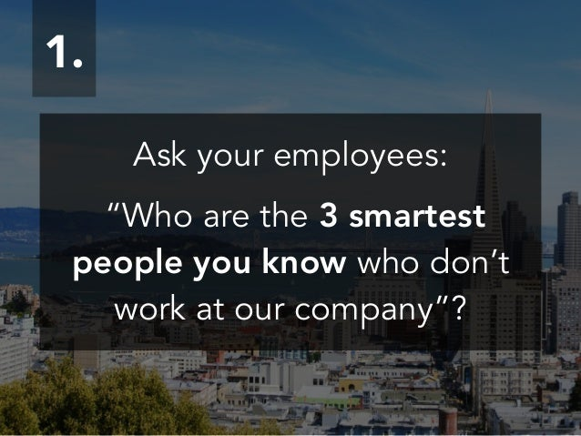 "Ask your employees: ! ""Who are the 3 smartest people you know who don't work at our company""? 1."