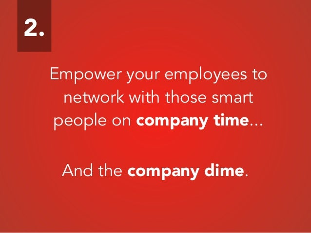 Empower your employees to network with those smart people on company time... And the company dime. 2.