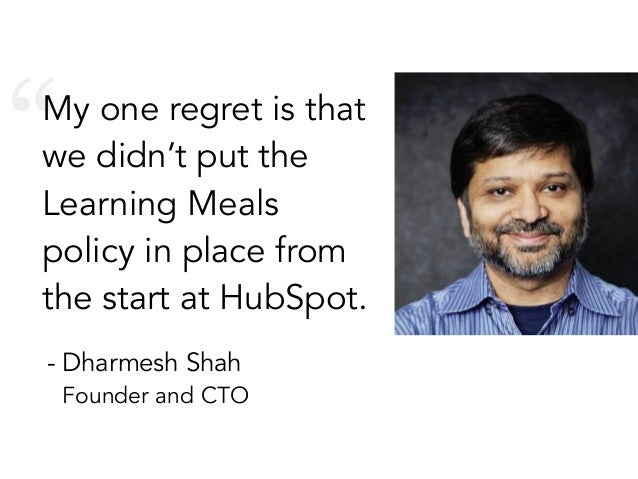 """My one regret is that we didn't put the Learning Meals policy in place from the start at HubSpot. - Dharmesh Shah Founder..."