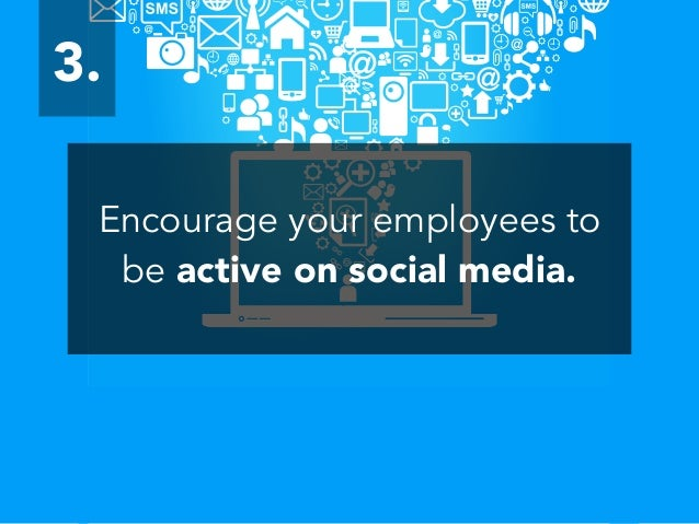 Encourage your employees to be active on social media. 3.