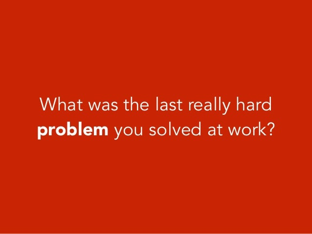 What was the last really hard problem you solved at work?