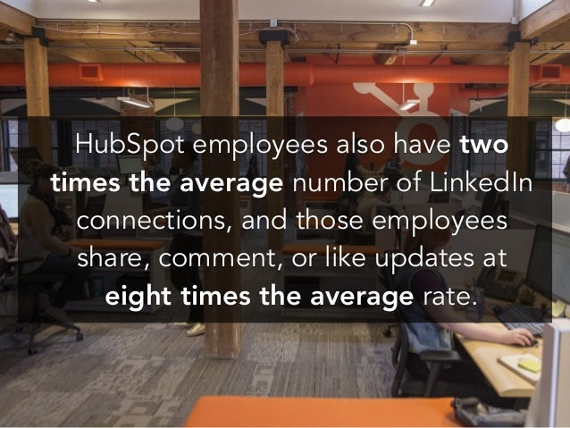 ! ! HubSpot employees also have two times the average number of LinkedIn connections, and those employees share, comment, ...