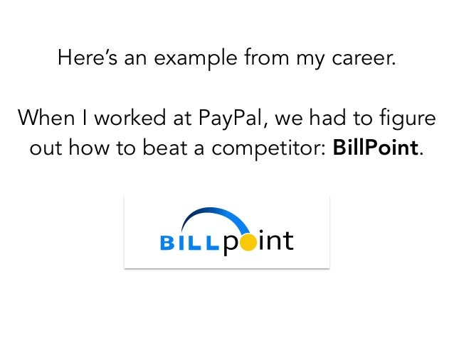 Here's an example from my career. ! When I worked at PayPal, we had to figure out how to beat a competitor: BillPoint.