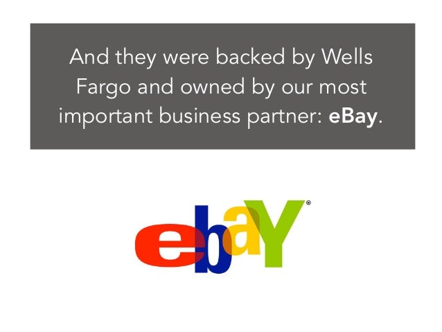 And they were backed by Wells Fargo and owned by our most important business partner: eBay.