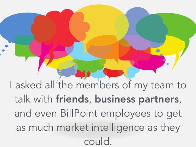 I asked all the members of my team to talk with friends, business partners, and even BillPoint employees to get as much ma...