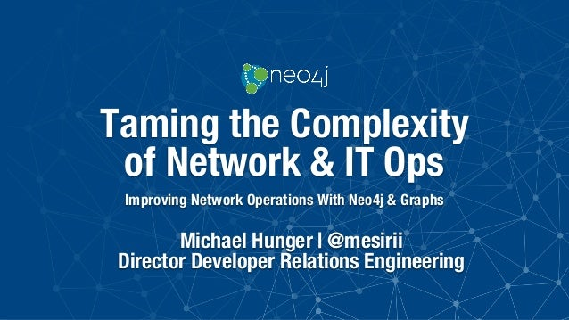 Taming the Complexity of Network & IT Ops Improving Network Operations With Neo4j & Graphs Michael Hunger | @mesirii Direc...