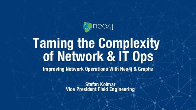 """Taming the Complexity of Network & IT Ops Improving Network Operations With Neo4j & Graphs Stefan Kolmar"""" Vice President F..."""