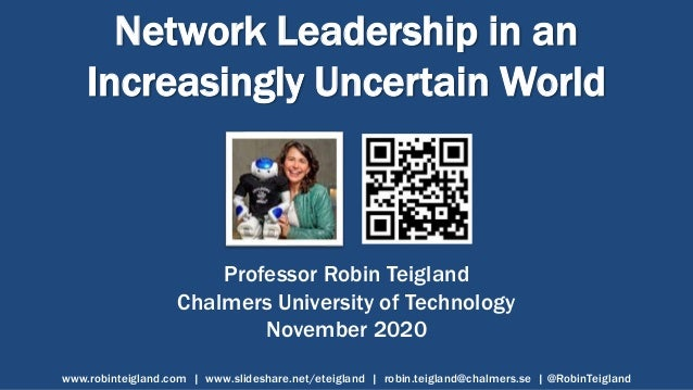 Network Leadership in an Increasingly Uncertain World Professor Robin Teigland Chalmers University of Technology November ...