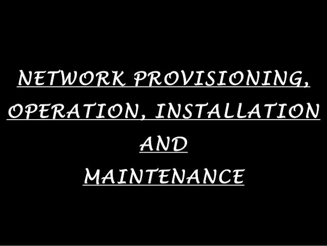 NETWORK PROVISIONING, OPERATION, INSTALLATION AND MAINTENANCE
