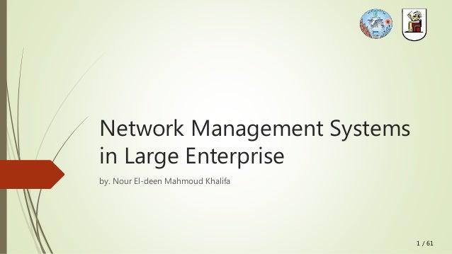 1 / 61 Network Management Systems in Large Enterprise by. Nour El-deen Mahmoud Khalifa