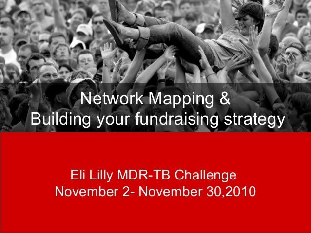 Network Mapping & Building your fundraising strategy Eli Lilly MDR-TB Challenge November 2- November 30,2010