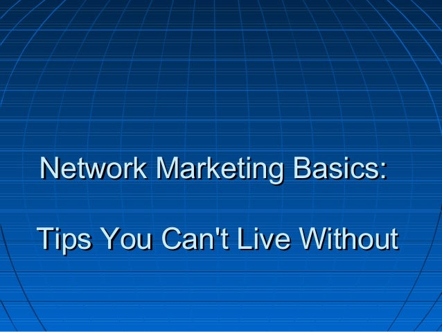 Network Marketing Basics:Network Marketing Basics: Tips You Can't Live WithoutTips You Can't Live Without