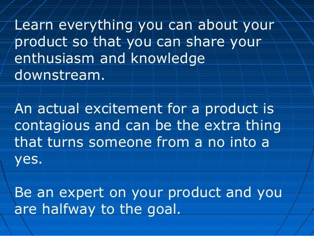 Learn everything you can about your product so that you can share your enthusiasm and knowledge downstream. An actual exci...