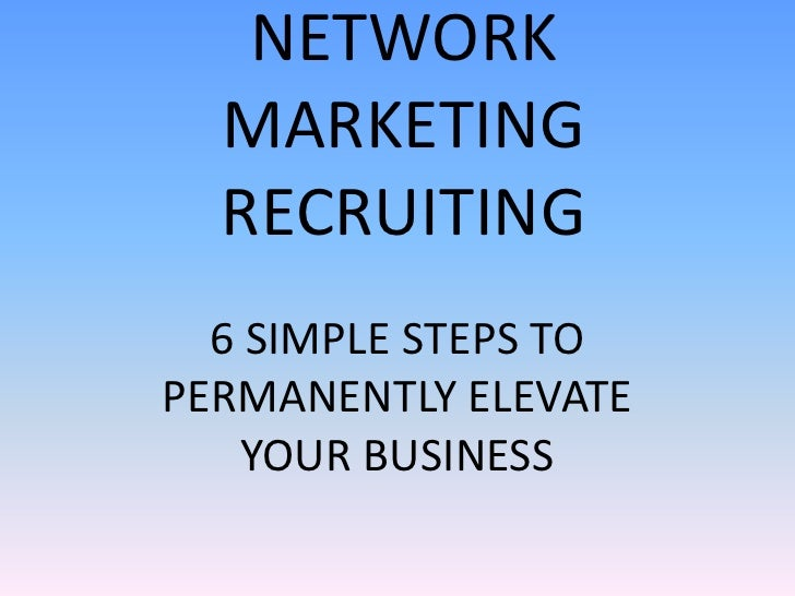 NETWORK  MARKETING  RECRUITING  6 SIMPLE STEPS TOPERMANENTLY ELEVATE    YOUR BUSINESS