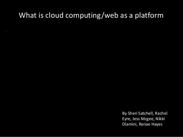 What is cloud computing/web as a platform By Sheri Satchell, Rachel Eyre, Jess Mcgee, Nikki Dlamini, Renae Hayes