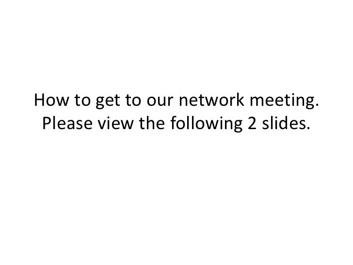 How to get to our network meeting. Please view the following 2 slides.