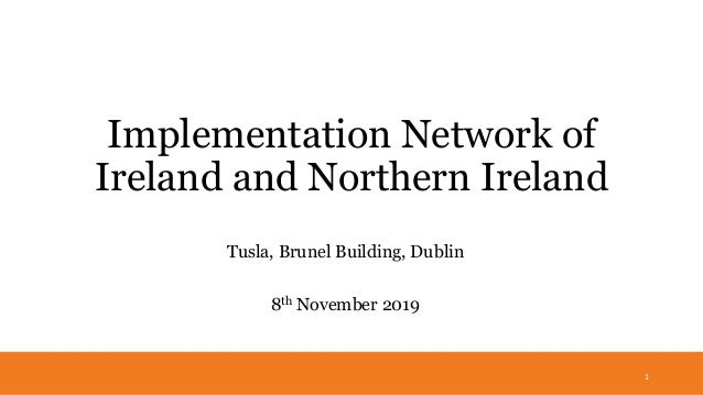 Implementation Network of Ireland and Northern Ireland Tusla, Brunel Building, Dublin 8th November 2019 1
