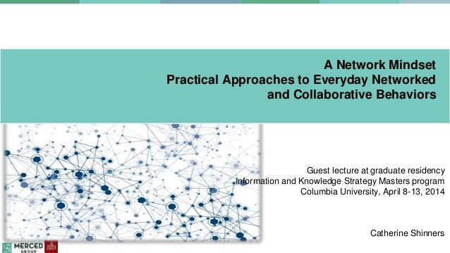A Network Mindset Practical Approaches to Everyday Networked and Collaborative Behaviors Guest lecture at graduate residen...