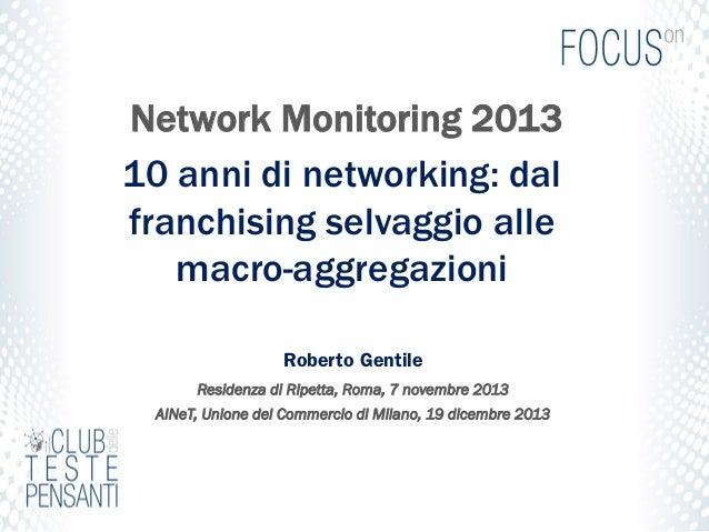 Network Monitoring 2013 10 anni di networking: dal franchising selvaggio alle macro-aggregazioni Roberto Gentile Residenza...