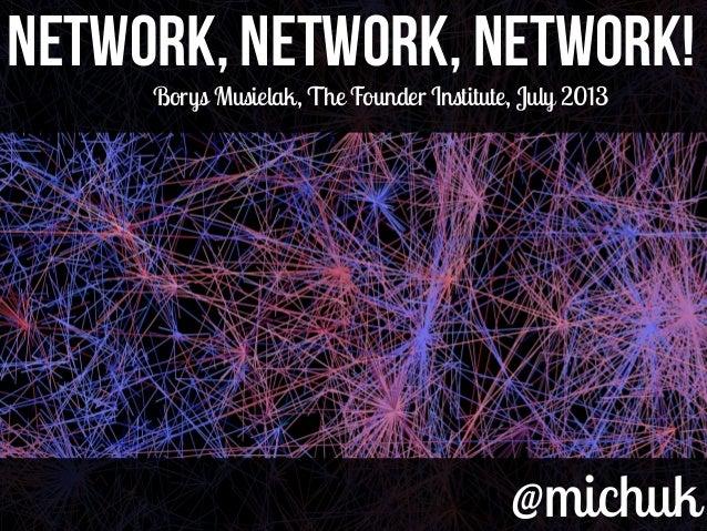 @michuk@michuk Network, Network, Network!Network, Network, Network! Borys Musielak, The Founder Institute, July 2013