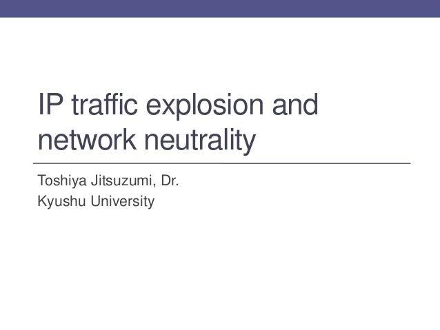 IP traffic explosion andnetwork neutralityToshiya Jitsuzumi, Dr.Kyushu University