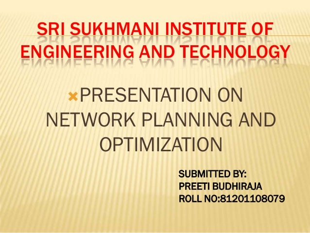 SRI SUKHMANI INSTITUTE OF ENGINEERING AND TECHNOLOGY PRESENTATION ON NETWORK PLANNING AND OPTIMIZATION SUBMITTED BY: PREE...