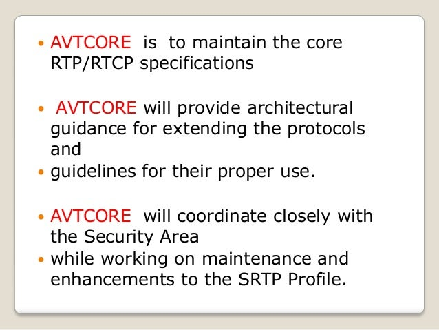  AVTCORE is to maintain the core RTP/RTCP specifications  AVTCORE will provide architectural guidance for extending the ...