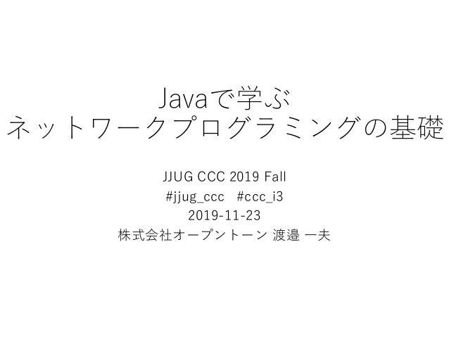 Javaで学ぶ ネットワークプログラミングの基礎 JJUG CCC 2019 Fall #jjug_ccc #ccc_i3 2019-11-23 株式会社オープントーン 渡邉 一夫