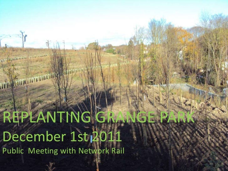 REPLANTING GRANGE PARKDecember 1st 2011Public Meeting with Network Rail