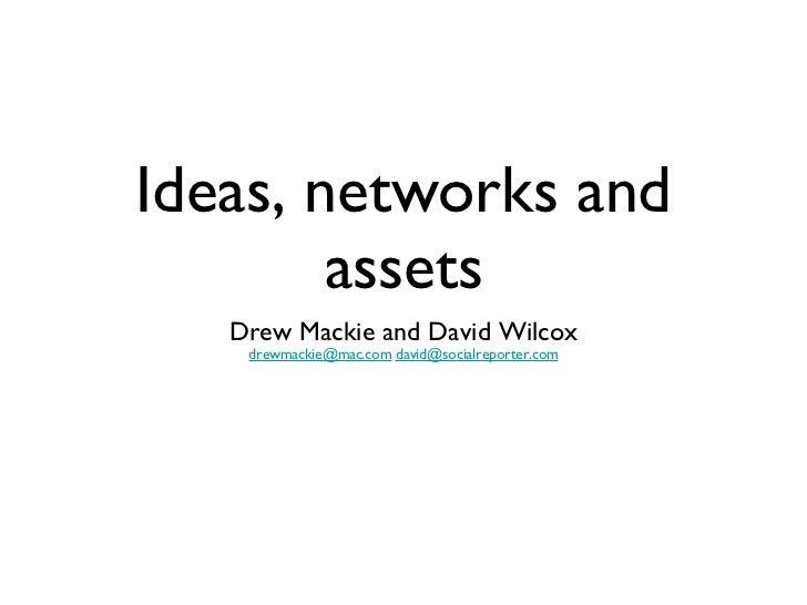 Ideas, networks and assets <ul><li>Drew Mackie and David Wilcox </li></ul><ul><li>[email_address]   [email_address] </li><...
