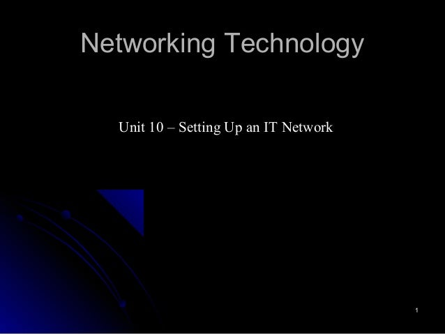 Networking Technology  Unit 10 – Setting Up an IT Network                                       1