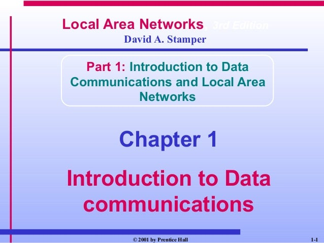 1-1© 2001 by Prentice HallLocal Area Networks, 3rd EditionDavid A. StamperPart 1: Introduction to DataCommunications and L...