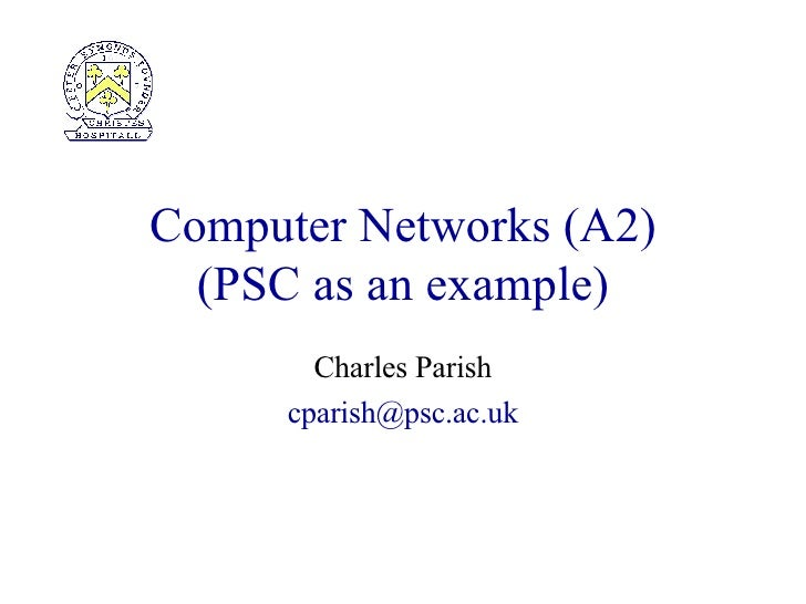 Computer Networks (A2) ( PSC as an example) Charles Parish [email_address]