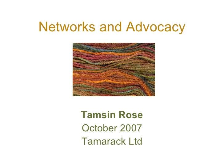 Networks and Advocacy <ul><li>Tamsin Rose </li></ul><ul><li>October 2007 </li></ul><ul><li>Tamarack Ltd </li></ul>