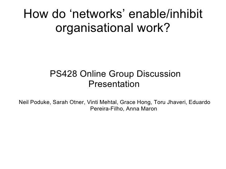 How do 'networks' enable/inhibit organisational work? <ul><ul><li>PS428 Online Group Discussion </li></ul></ul><ul><ul><li...