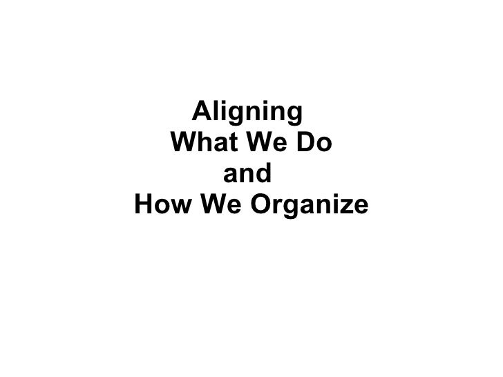 Aligning  What We Do and  How We Organize