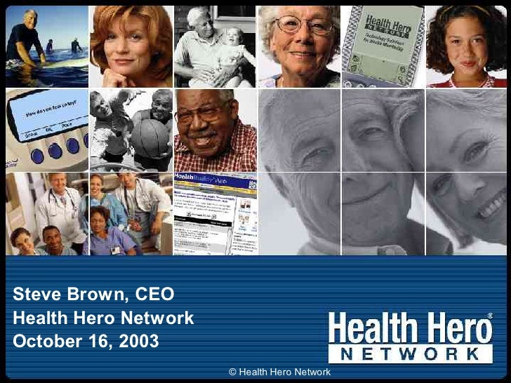 Steve Brown, CEO Health Hero Network October 16, 2003                       © Health Hero Network