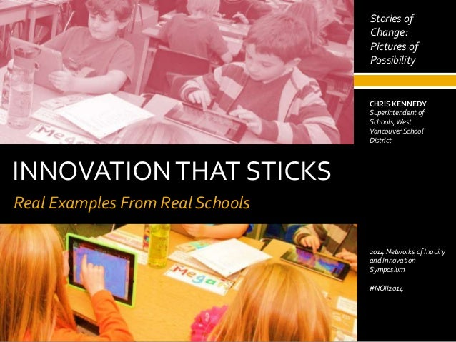 INNOVATIONTHAT STICKS Real Examples From Real Schools May 2, 2014 CHRIS KENNEDY Superintendent of Schools,West Vancouver S...