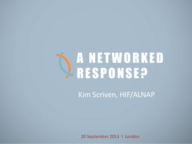 Kim Scriven, HIF/ALNAP A NETWORKED RESPONSE? 20 September 2013 l London
