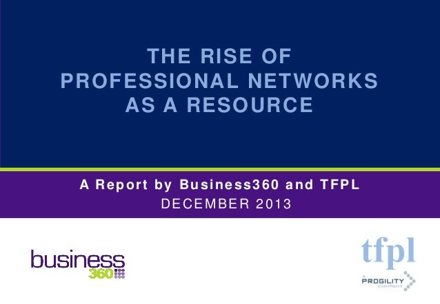 THE RISE OF PROFESSIONAL NETWORKS AS A RESOURCE  A Report by Business360 and TFPL DECEMBER 2013  © Copyright TFPL and Busi...