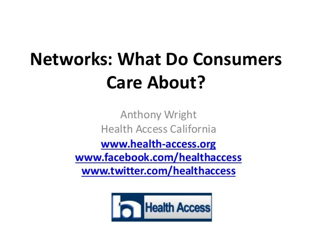 Networks: What Do Consumers Care About? Anthony Wright Health Access California www.health-access.org www.facebook.com/hea...