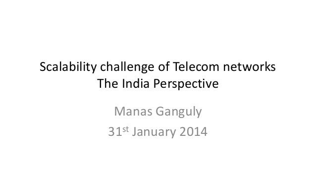 Scalability challenge of Telecom networks The India Perspective Manas Ganguly 31st January 2014