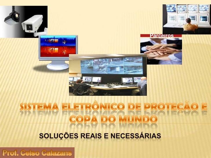 Parceiros<br />Sistema eletrônico de proteção e copa do mundo<br />Soluções reais e necessárias<br />Prof. Celso Calazans<...