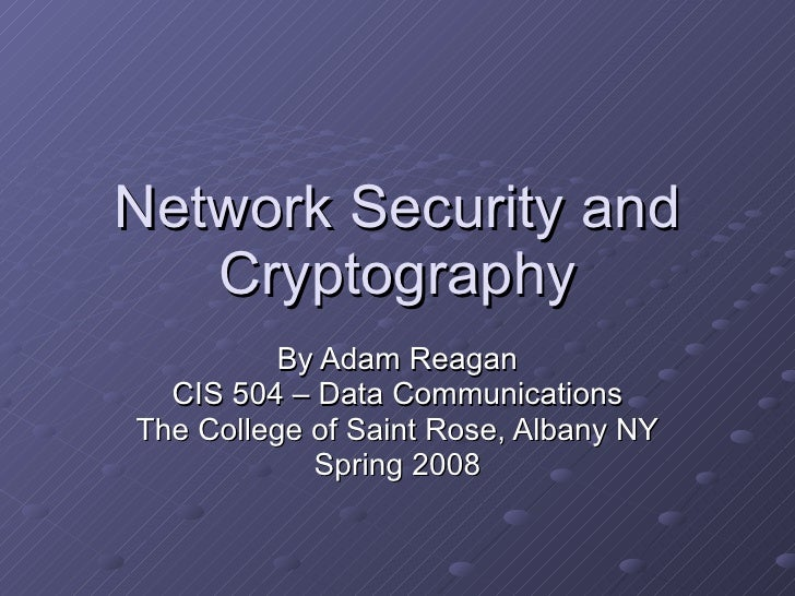 Network Security and Cryptography By Adam Reagan CIS 504 – Data Communications The College of Saint Rose, Albany NY Spring...